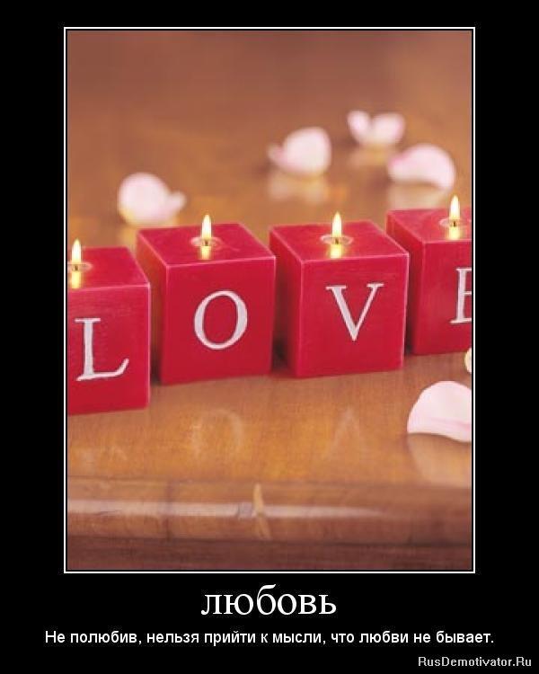ЛЮБОВЬ - Не полюбив, нельзя прийти к мысли, что любви не быв…